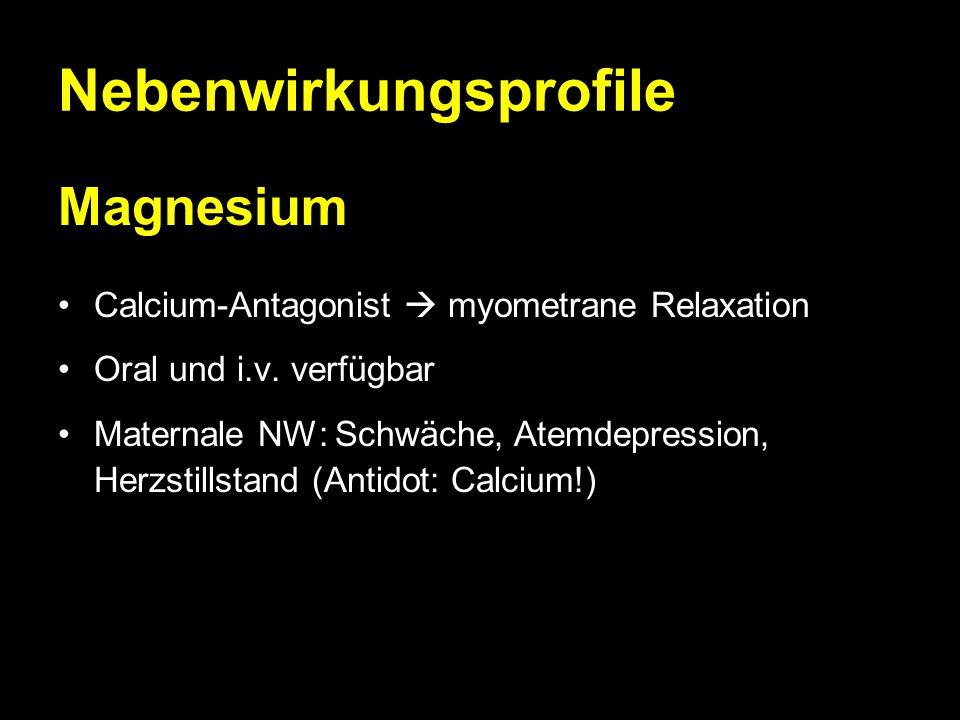 Nebenwirkungsprofile Magnesium Calcium-Antagonist  myometrane Relaxation Oral und i.v. verfügbar Maternale NW: Schwäche, Atemdepression, Herzstillsta