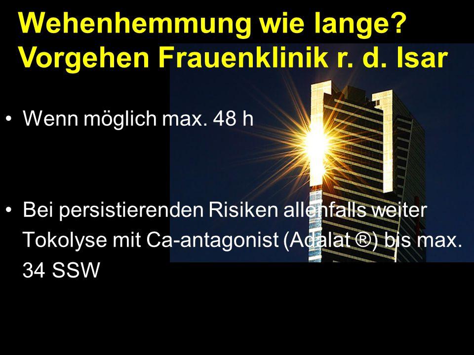 Wenn möglich max. 48 h Bei persistierenden Risiken allenfalls weiter Tokolyse mit Ca-antagonist (Adalat ®) bis max. 34 SSW Wehenhemmung wie lange? Vor