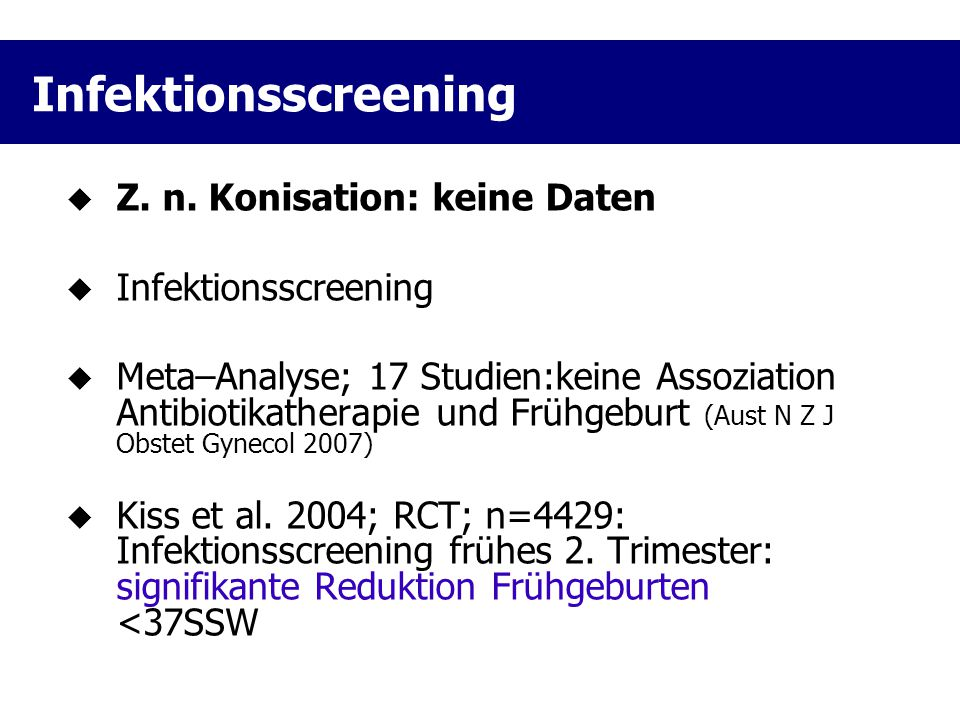 Infektionsscreening  Z. n. Konisation: keine Daten  Infektionsscreening  Meta–Analyse; 17 Studien:keine Assoziation Antibiotikatherapie und Frühgeb