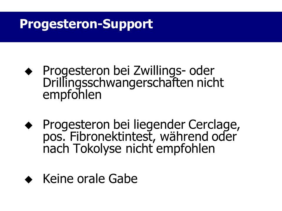  Progesteron bei Zwillings- oder Drillingsschwangerschaften nicht empfohlen  Progesteron bei liegender Cerclage, pos. Fibronektintest, während oder