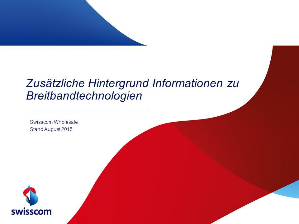 Zusätzliche Hintergrund Informationen zu Breitbandtechnologien Swisscom Wholesale Stand August 2015