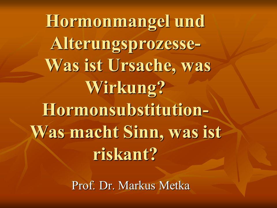 Hormonmangel und Alterungsprozesse- Was ist Ursache, was Wirkung? Hormonsubstitution- Was macht Sinn, was ist riskant? Prof. Dr. Markus Metka