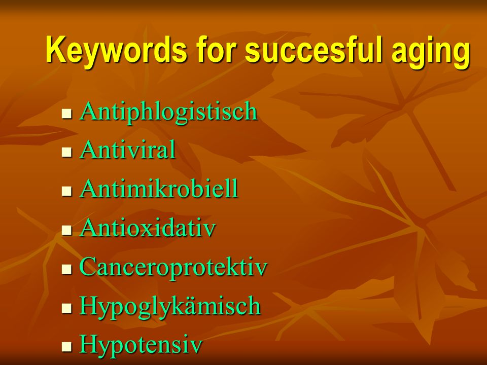 Keywords for succesful aging Antiphlogistisch Antiphlogistisch Antiviral Antiviral Antimikrobiell Antimikrobiell Antioxidativ Antioxidativ Canceroprot