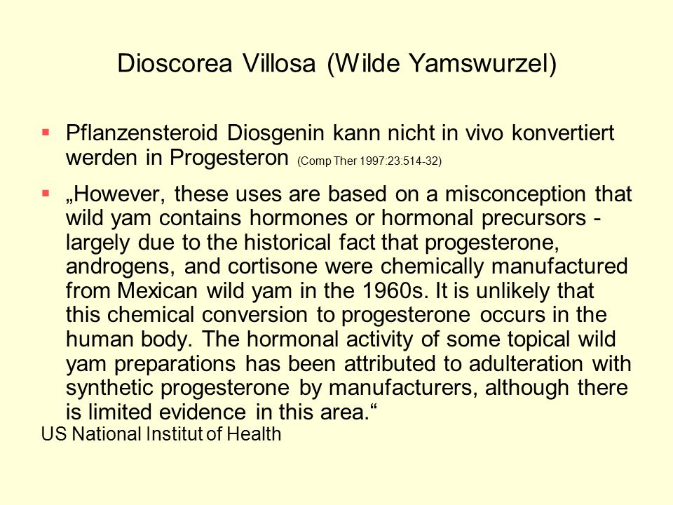 "Dioscorea Villosa (Wilde Yamswurzel)  Pflanzensteroid Diosgenin kann nicht in vivo konvertiert werden in Progesteron (Comp Ther 1997:23:514-32)  ""However, these uses are based on a misconception that wild yam contains hormones or hormonal precursors - largely due to the historical fact that progesterone, androgens, and cortisone were chemically manufactured from Mexican wild yam in the 1960s."