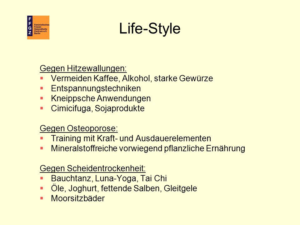Life-Style Gegen Hitzewallungen:  Vermeiden Kaffee, Alkohol, starke Gewürze  Entspannungstechniken  Kneippsche Anwendungen  Cimicifuga, Sojaproduk