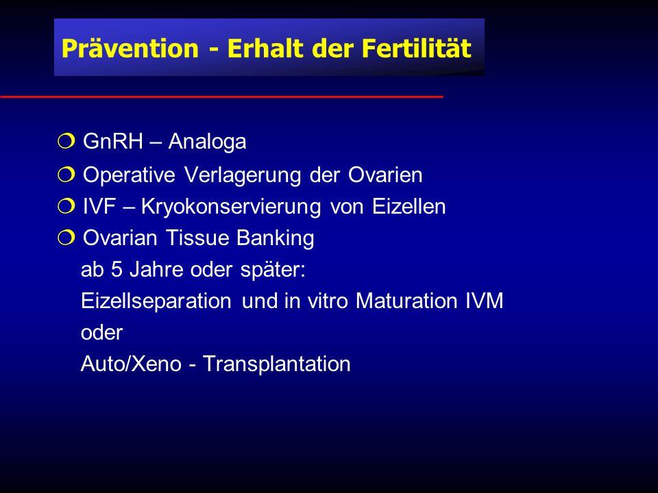  GnRH – Analoga  Operative Verlagerung der Ovarien  IVF – Kryokonservierung von Eizellen  Ovarian Tissue Banking ab 5 Jahre oder später: Eizellseparation und in vitro Maturation IVM oder Auto/Xeno - Transplantation Prävention - Erhalt der Fertilität