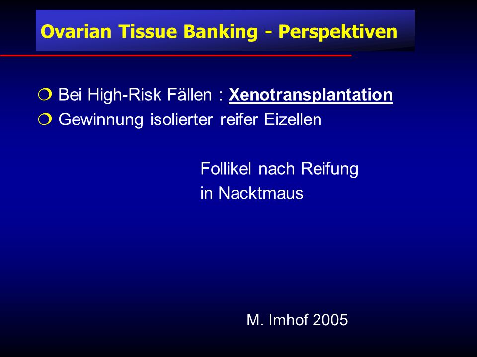  Bei High-Risk Fällen : Xenotransplantation  Gewinnung isolierter reifer Eizellen Follikel nach Reifung in Nacktmaus M.
