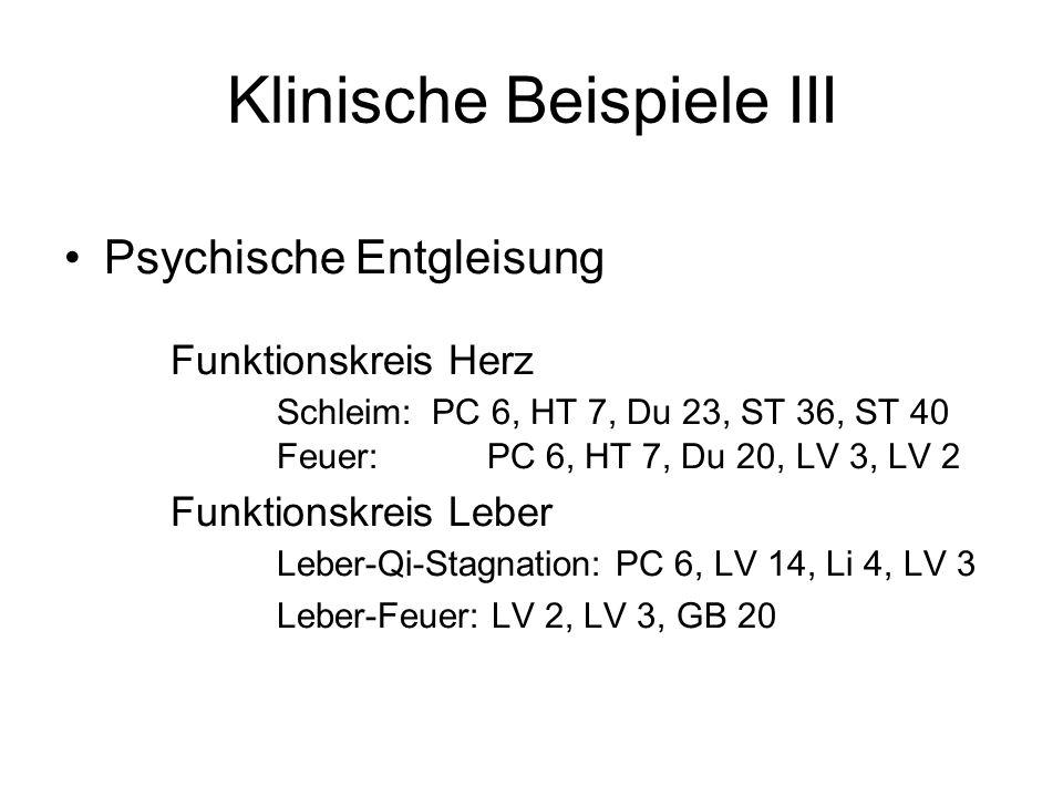 Klinische Beispiele III Psychische Entgleisung Funktionskreis Herz Schleim: PC 6, HT 7, Du 23, ST 36, ST 40 Feuer: PC 6, HT 7, Du 20, LV 3, LV 2 Funkt
