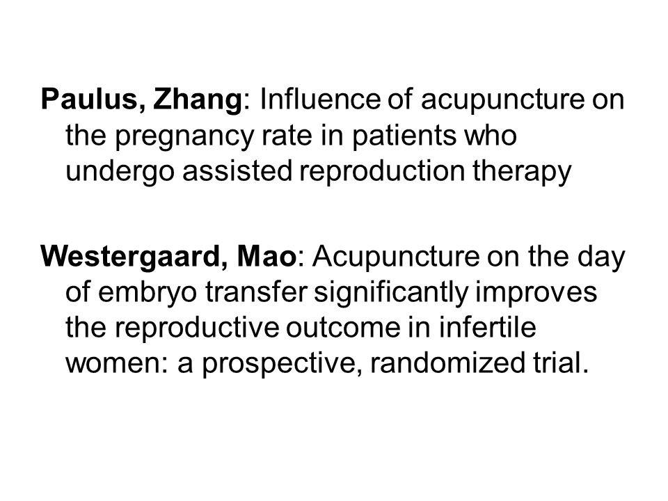 Paulus, Zhang: Influence of acupuncture on the pregnancy rate in patients who undergo assisted reproduction therapy Westergaard, Mao: Acupuncture on t