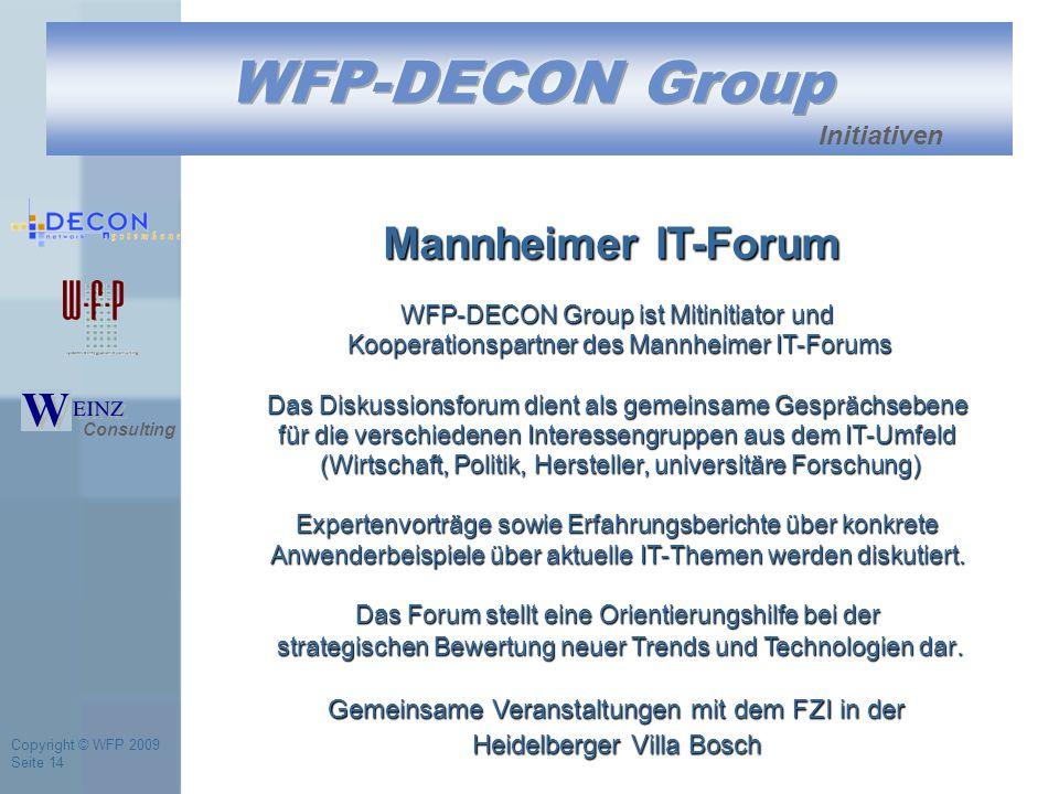 Copyright © WFP 2009 Seite 14 Initiativen WFP-DECON Group ist Mitinitiator und Kooperationspartner des Mannheimer IT-Forums Das Diskussionsforum dient als gemeinsame Gesprächsebene für die verschiedenen Interessengruppen aus dem IT-Umfeld (Wirtschaft, Politik, Hersteller, universitäre Forschung) Expertenvorträge sowie Erfahrungsberichte über konkrete Anwenderbeispiele über aktuelle IT-Themen werden diskutiert.