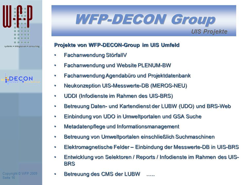 Copyright © WFP 2009 Seite 16 UIS Projekte Projekte von WFP-DECON-Group im UIS Umfeld Fachanwendung StörfallVFachanwendung StörfallV Fachanwendung und Website PLENUM-BWFachanwendung und Website PLENUM-BW Fachanwendung Agendabüro und ProjektdatenbankFachanwendung Agendabüro und Projektdatenbank Neukonzeption UIS-Messwerte-DB (MEROS-NEU)Neukonzeption UIS-Messwerte-DB (MEROS-NEU) UDDI (Infodienste im Rahmen des UIS-BRS)UDDI (Infodienste im Rahmen des UIS-BRS) Betreuung Daten- und Kartendienst der LUBW (UDO) und BRS-WebBetreuung Daten- und Kartendienst der LUBW (UDO) und BRS-Web Einbindung von UDO in Umweltportalen und GSA SucheEinbindung von UDO in Umweltportalen und GSA Suche Metadatenpflege und InformationsmanagementMetadatenpflege und Informationsmanagement Betreuung von Umweltportalen einschließlich SuchmaschinenBetreuung von Umweltportalen einschließlich Suchmaschinen Elektromagnetische Felder – Einbindung der Messwerte-DB in UIS-BRSElektromagnetische Felder – Einbindung der Messwerte-DB in UIS-BRS Entwicklung von Selektoren / Reports / Infodienste im Rahmen des UIS- BRSEntwicklung von Selektoren / Reports / Infodienste im Rahmen des UIS- BRS Betreuung des CMS der LUBW …..Betreuung des CMS der LUBW …..