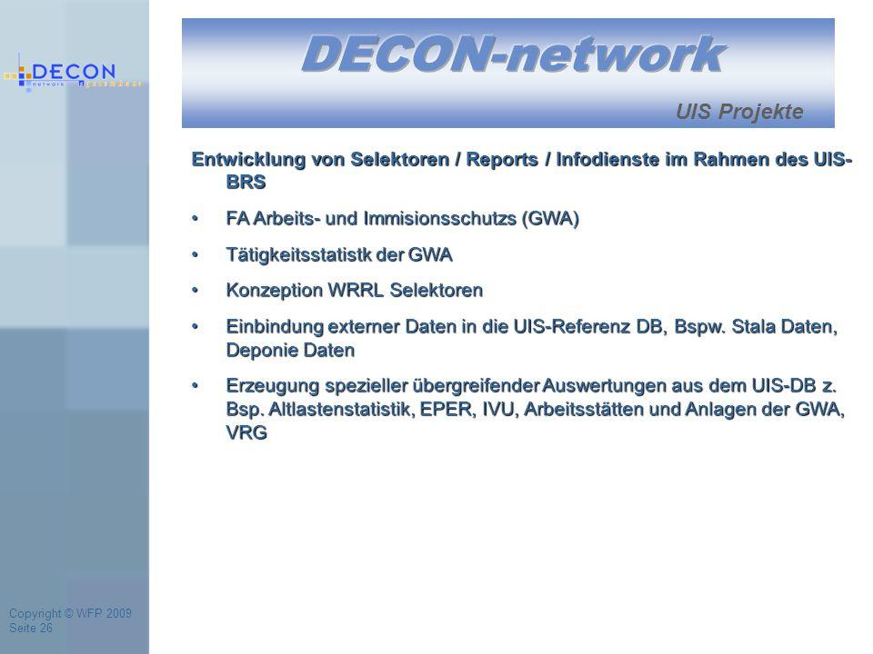 Copyright © WFP 2009 Seite 26 UIS Projekte Entwicklung von Selektoren / Reports / Infodienste im Rahmen des UIS- BRS FA Arbeits- und Immisionsschutzs (GWA)FA Arbeits- und Immisionsschutzs (GWA) Tätigkeitsstatistk der GWATätigkeitsstatistk der GWA Konzeption WRRL SelektorenKonzeption WRRL Selektoren Einbindung externer Daten in die UIS-Referenz DB, Bspw.