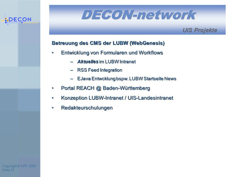 Copyright © WFP 2009 Seite 27 UIS Projekte Betreuung des CMS der LUBW (WebGenesis) Entwicklung von Formularen und WorkflowsEntwicklung von Formularen und Workflows –Aktuelles im LUBW Intranet –RSS Feed Integration –EJava Entwcklung bspw.