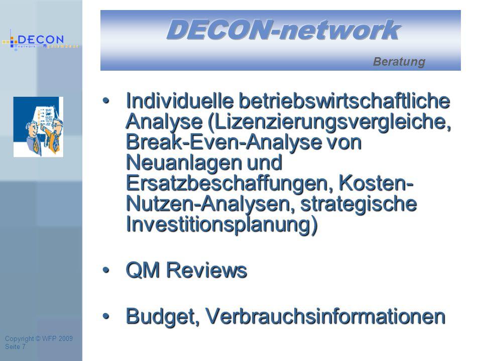 Copyright © WFP 2009 Seite 7 Beratung Individuelle betriebswirtschaftliche Analyse (Lizenzierungsvergleiche, Break-Even-Analyse von Neuanlagen und Ersatzbeschaffungen, Kosten- Nutzen-Analysen, strategische Investitionsplanung)Individuelle betriebswirtschaftliche Analyse (Lizenzierungsvergleiche, Break-Even-Analyse von Neuanlagen und Ersatzbeschaffungen, Kosten- Nutzen-Analysen, strategische Investitionsplanung) QM ReviewsQM Reviews Budget, VerbrauchsinformationenBudget, Verbrauchsinformationen
