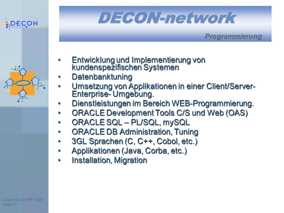 Copyright © WFP 2009 Seite 9 Programmierung Entwicklung und Implementierung von kundenspezifischen SystemenEntwicklung und Implementierung von kundenspezifischen Systemen DatenbanktuningDatenbanktuning Umsetzung von Applikationen in einer Client/Server- Enterprise- Umgebung.Umsetzung von Applikationen in einer Client/Server- Enterprise- Umgebung.