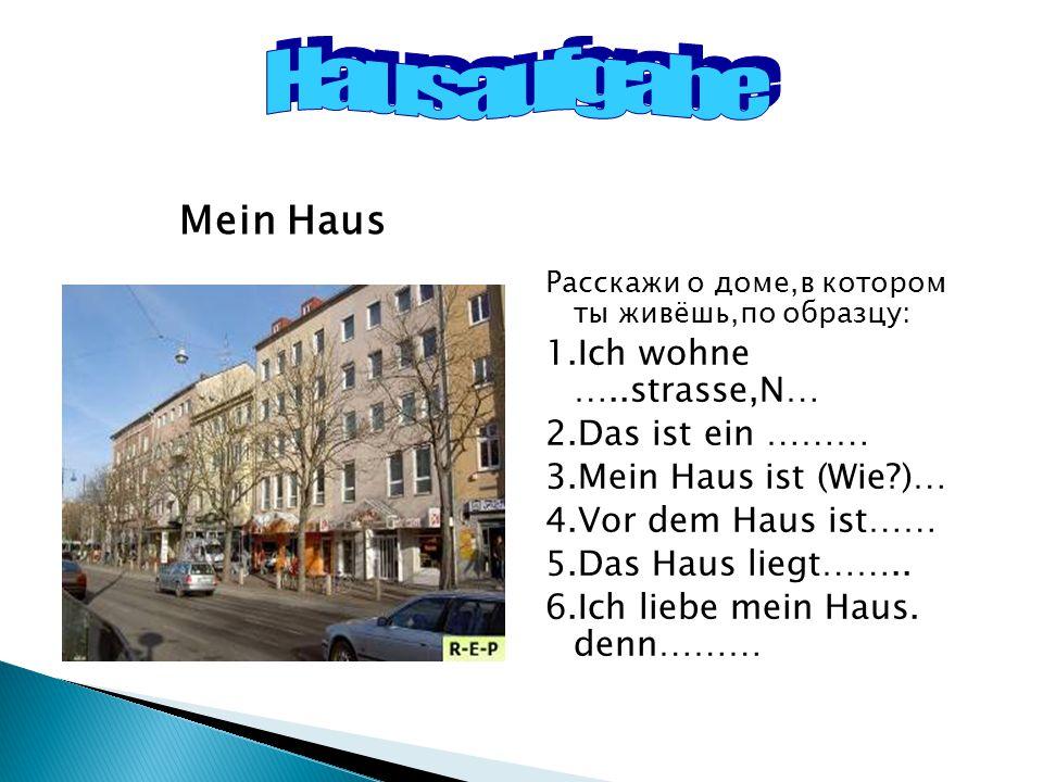 Mein Haus Расскажи о доме,в котором ты живёшь,по образцу: 1.Ich wohne …..strasse,N… 2.Das ist ein ……… 3.Mein Haus ist (Wie?)… 4.Vor dem Haus ist…… 5.Das Haus liegt……..