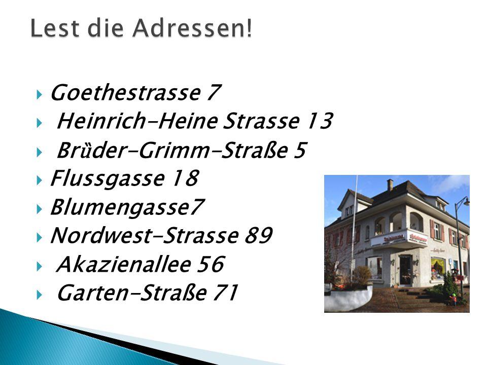  Goethestrasse 7  Heinrich-Heine Strasse 13  Br ȕ der-Grimm-Straße 5  Flussgasse 18  Blumengasse7  Nordwest-Strasse 89  Akazienallee 56  Garten-Straße 71