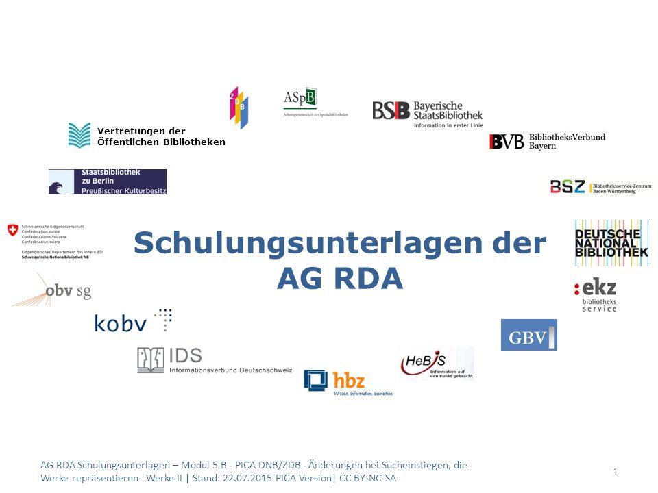 Schulungsunterlagen der AG RDA 1 Vertretungen der Öffentlichen Bibliotheken AG RDA Schulungsunterlagen – Modul 5 B - PICA DNB/ZDB - Änderungen bei Sucheinstiegen, die Werke repräsentieren - Werke II | Stand: 22.07.2015 PICA Version| CC BY-NC-SA