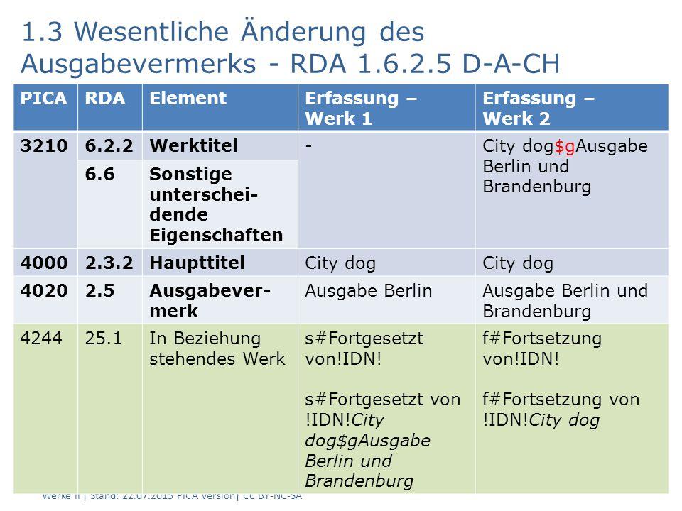 1.3 Wesentliche Änderung des Ausgabevermerks - RDA 1.6.2.5 D-A-CH AG RDA Schulungsunterlagen – Modul 5 B - PICA DNB/ZDB - Änderungen bei Sucheinstiegen, die Werke repräsentieren - Werke II | Stand: 22.07.2015 PICA Version| CC BY-NC-SA 14 PICARDAElementErfassung – Werk 1 Erfassung – Werk 2 32106.2.2Werktitel-City dog$gAusgabe Berlin und Brandenburg 6.6 Sonstige unterschei- dende Eigenschaften 40002.3.2 Haupttitel City dog 40202.5 Ausgabever- merk Ausgabe BerlinAusgabe Berlin und Brandenburg 424425.1In Beziehung stehendes Werk s#Fortgesetzt von!IDN.
