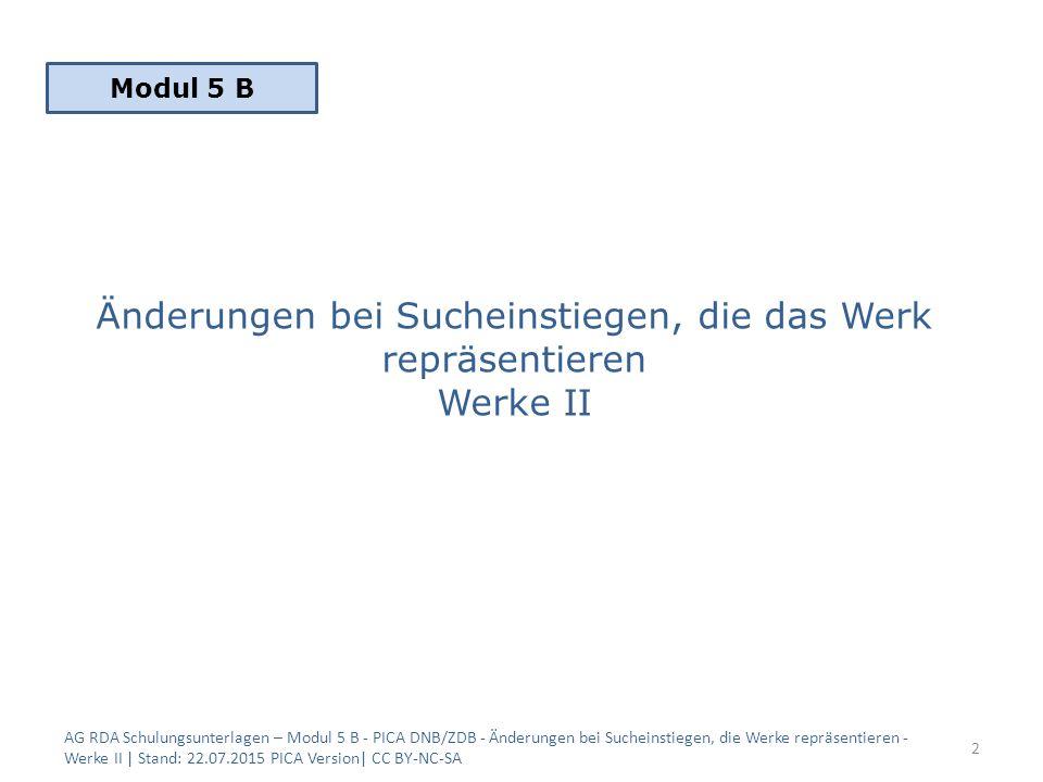 Änderungen bei Sucheinstiegen, die das Werk repräsentieren Werke II AG RDA Schulungsunterlagen – Modul 5 B - PICA DNB/ZDB - Änderungen bei Sucheinstiegen, die Werke repräsentieren - Werke II | Stand: 22.07.2015 PICA Version| CC BY-NC-SA 2 Modul 5 B