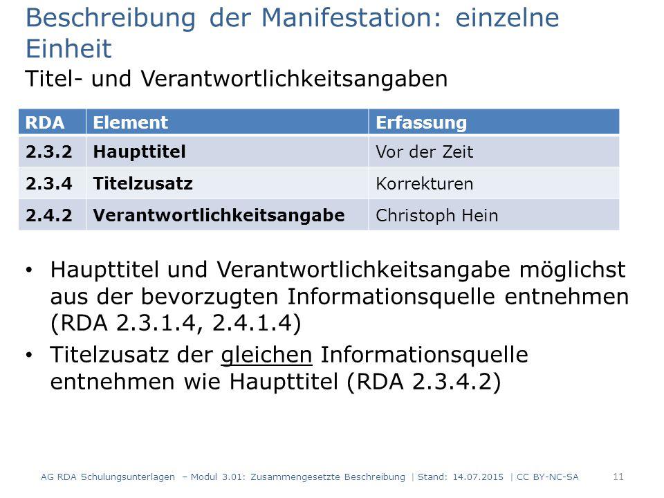 Beschreibung der Manifestation: einzelne Einheit Titel- und Verantwortlichkeitsangaben Haupttitel und Verantwortlichkeitsangabe möglichst aus der bevorzugten Informationsquelle entnehmen (RDA 2.3.1.4, 2.4.1.4) Titelzusatz der gleichen Informationsquelle entnehmen wie Haupttitel (RDA 2.3.4.2) RDAElementErfassung 2.3.2HaupttitelVor der Zeit 2.3.4TitelzusatzKorrekturen 2.4.2VerantwortlichkeitsangabeChristoph Hein 11 AG RDA Schulungsunterlagen – Modul 3.01: Zusammengesetzte Beschreibung | Stand: 14.07.2015 | CC BY-NC-SA