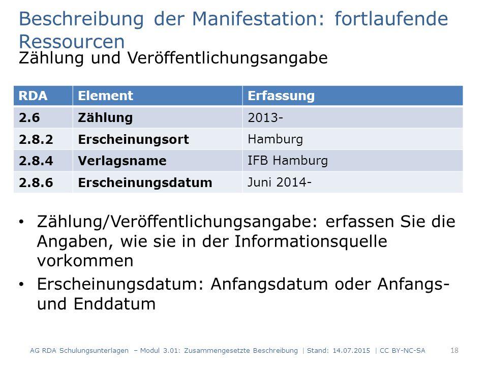 Beschreibung der Manifestation: fortlaufende Ressourcen Zählung und Veröffentlichungsangabe Zählung/Veröffentlichungsangabe: erfassen Sie die Angaben, wie sie in der Informationsquelle vorkommen Erscheinungsdatum: Anfangsdatum oder Anfangs- und Enddatum RDAElementErfassung 2.6Zählung2013- 2.8.2ErscheinungsortHamburg 2.8.4VerlagsnameIFB Hamburg 2.8.6ErscheinungsdatumJuni 2014- 18 AG RDA Schulungsunterlagen – Modul 3.01: Zusammengesetzte Beschreibung | Stand: 14.07.2015 | CC BY-NC-SA
