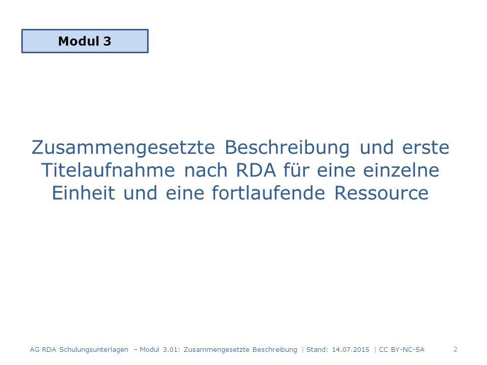 Zusammengesetzte Beschreibung und erste Titelaufnahme nach RDA für eine einzelne Einheit und eine fortlaufende Ressource Modul 3 2 AG RDA Schulungsunterlagen – Modul 3.01: Zusammengesetzte Beschreibung | Stand: 14.07.2015 | CC BY-NC-SA