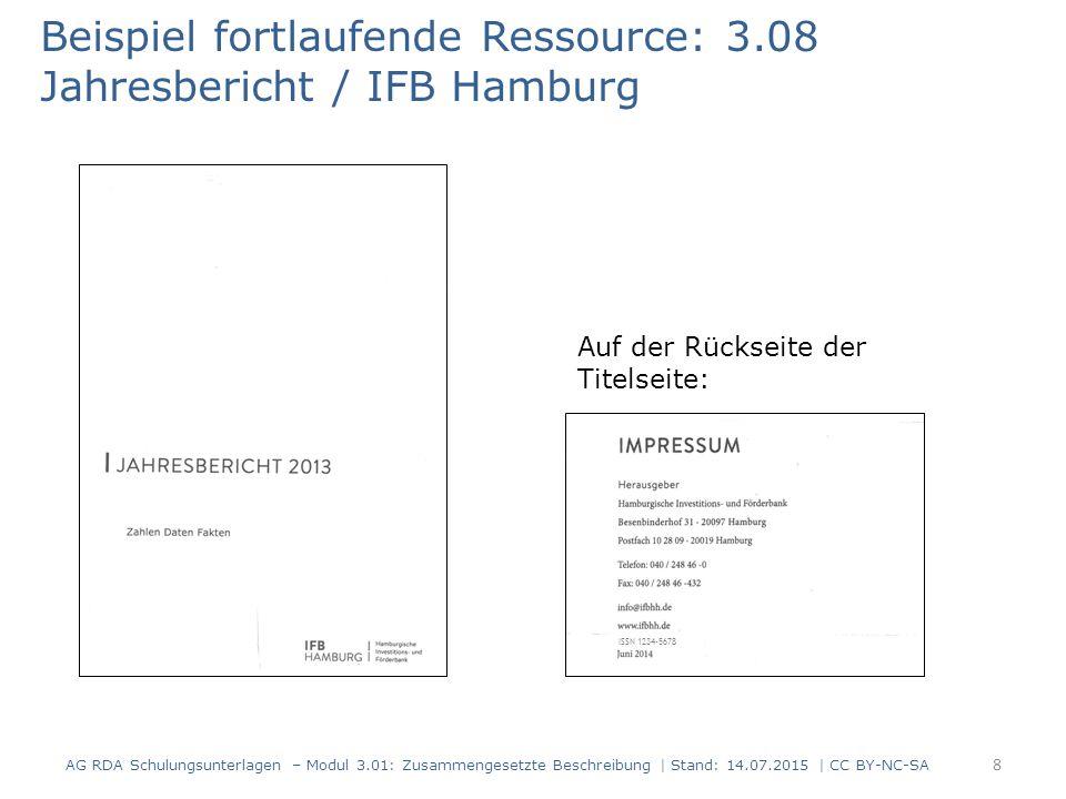 Beispiel fortlaufende Ressource: 3.08 Jahresbericht / IFB Hamburg Auf der Rückseite der Titelseite: ISSN 1234-5678 8 AG RDA Schulungsunterlagen – Modul 3.01: Zusammengesetzte Beschreibung | Stand: 14.07.2015 | CC BY-NC-SA