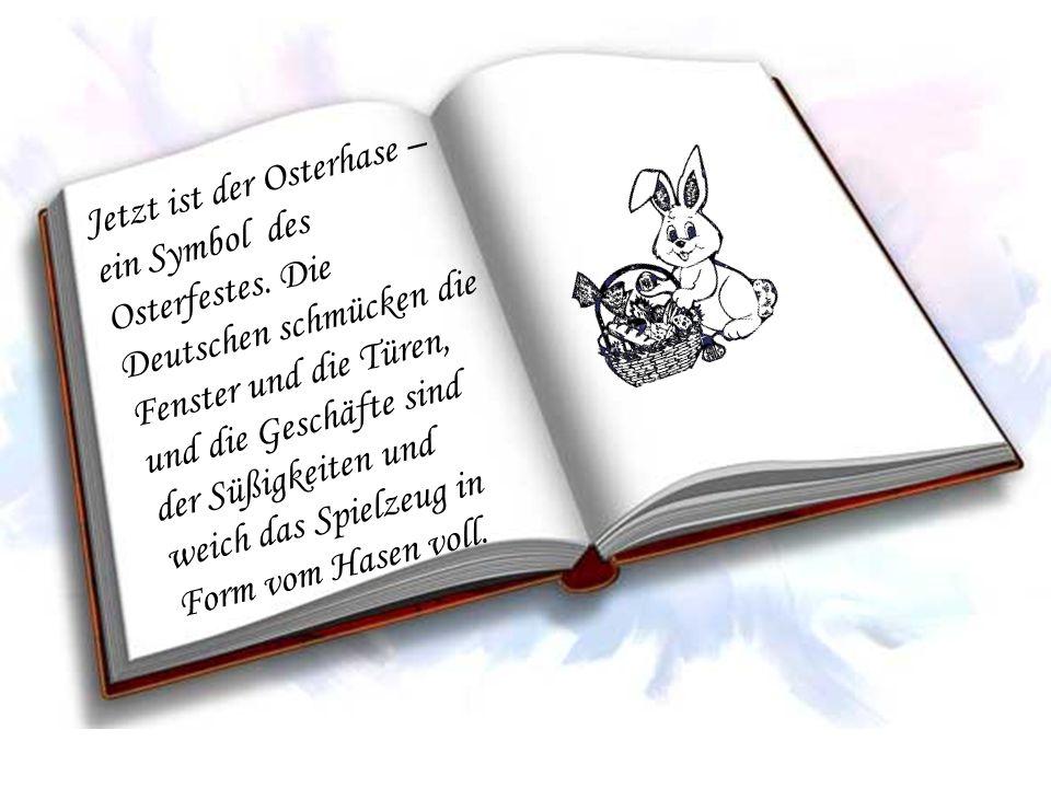 Jetzt ist der Osterhase – ein Symbol des Osterfestes. Die Deutschen schmücken die Fenster und die Türen, und die Geschäfte sind der Süßigkeiten und we