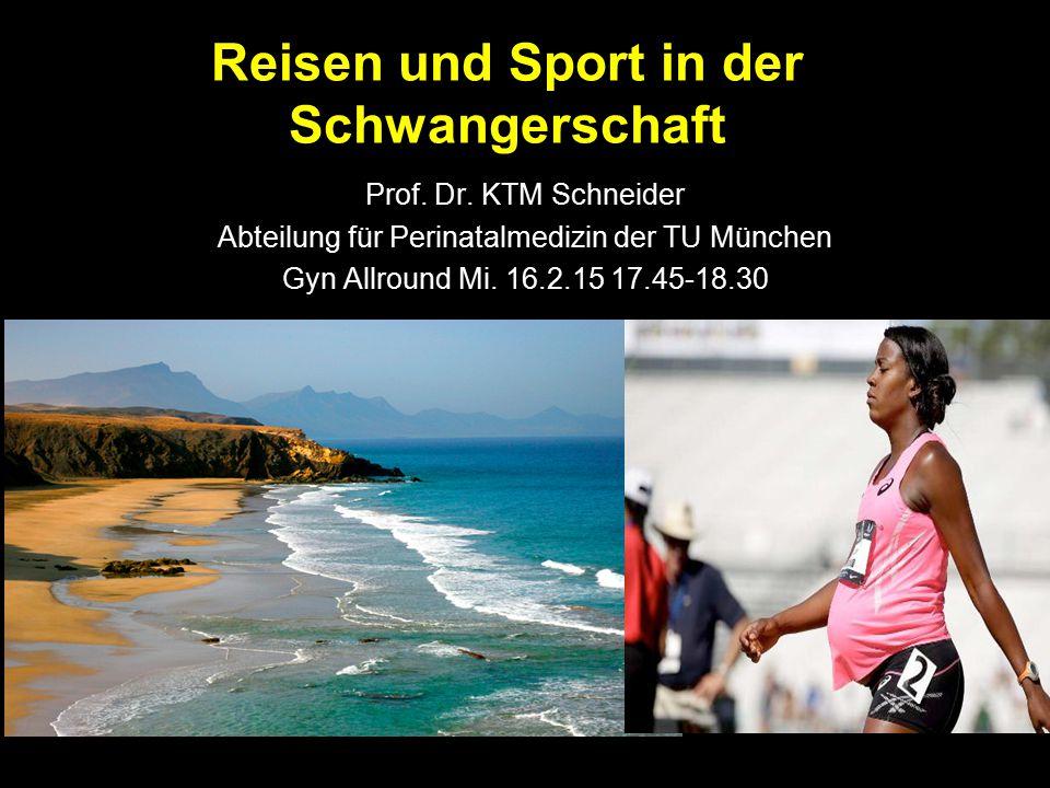Reisen und Sport in der Schwangerschaft Prof. Dr. KTM Schneider Abteilung für Perinatalmedizin der TU München Gyn Allround Mi. 16.2.15 17.45-18.30