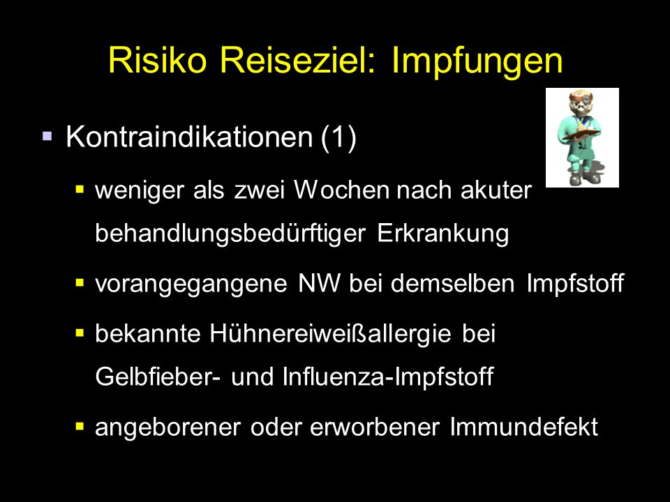Risiko Reiseziel: Impfungen  Kontraindikationen (1)  weniger als zwei Wochen nach akuter behandlungsbedürftiger Erkrankung  vorangegangene NW bei demselben Impfstoff  bekannte Hühnereiweißallergie bei Gelbfieber- und Influenza-Impfstoff  angeborener oder erworbener Immundefekt