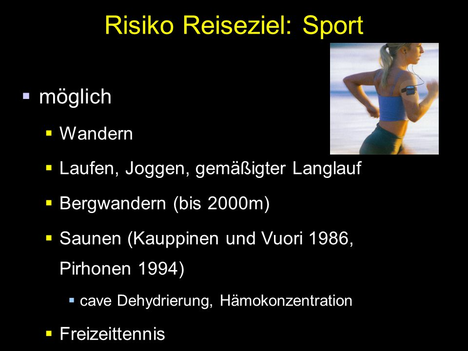 Risiko Reiseziel: Sport  möglich  Wandern  Laufen, Joggen, gemäßigter Langlauf  Bergwandern (bis 2000m)  Saunen (Kauppinen und Vuori 1986, Pirhonen 1994)  cave Dehydrierung, Hämokonzentration  Freizeittennis