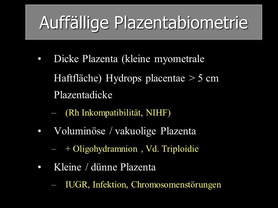 Auffällige Plazentabiometrie Dicke Plazenta (kleine myometrale Haftfläche) Hydrops placentae > 5 cm Plazentadicke –(Rh Inkompatibilität, NIHF) Volumin