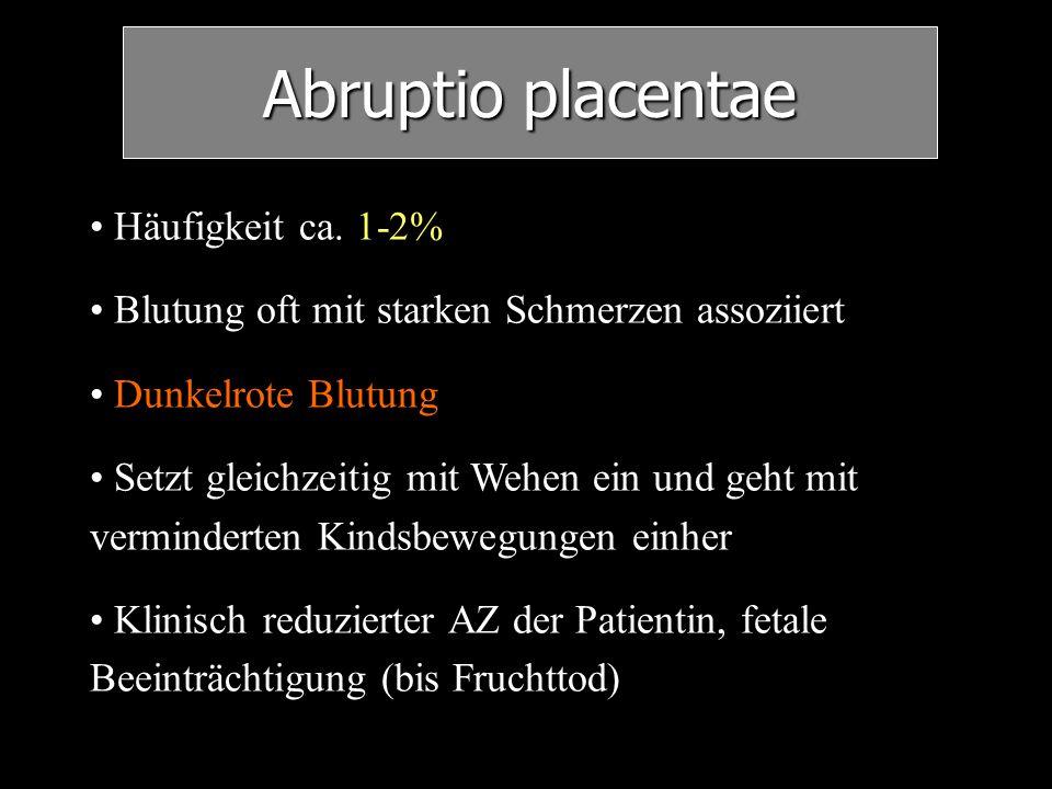 Abruptio placentae Häufigkeit ca. 1-2% Blutung oft mit starken Schmerzen assoziiert Dunkelrote Blutung Setzt gleichzeitig mit Wehen ein und geht mit v