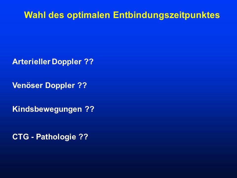 Wahl des optimalen Entbindungszeitpunktes Arterieller Doppler ?? Venöser Doppler ?? Kindsbewegungen ?? CTG - Pathologie ??