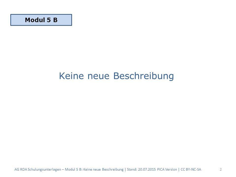 Keine neue Beschreibung AG RDA Schulungsunterlagen – Modul 5 B: Keine neue Beschreibung | Stand: 20.07.2015 PICA Version | CC BY-NC-SA2 Modul 5 B