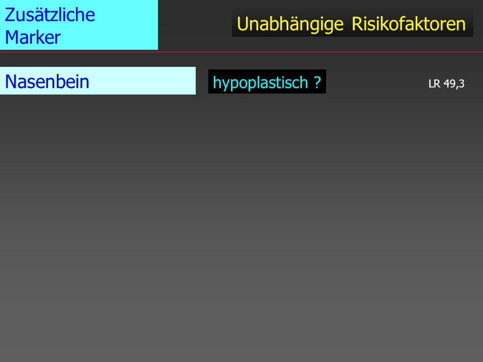 Unabhängige Risikofaktoren Zusätzliche Marker Nasenbein hypoplastisch ? LR 49,3