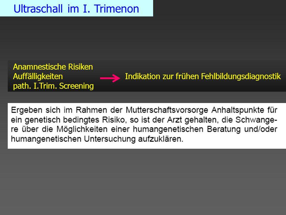 Ultraschall im I. Trimenon Anamnestische Risiken Auffälligkeiten Indikation zur frühen Fehlbildungsdiagnostik path. I.Trim. Screening