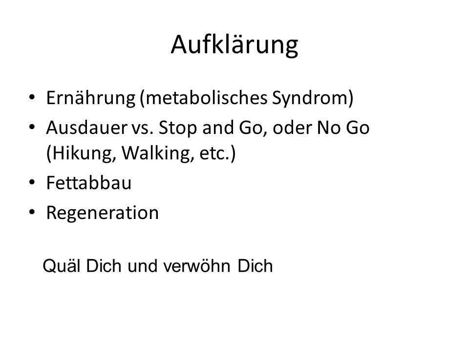 Aufklärung Ernährung (metabolisches Syndrom) Ausdauer vs. Stop and Go, oder No Go (Hikung, Walking, etc.) Fettabbau Regeneration Quäl Dich und verwöhn