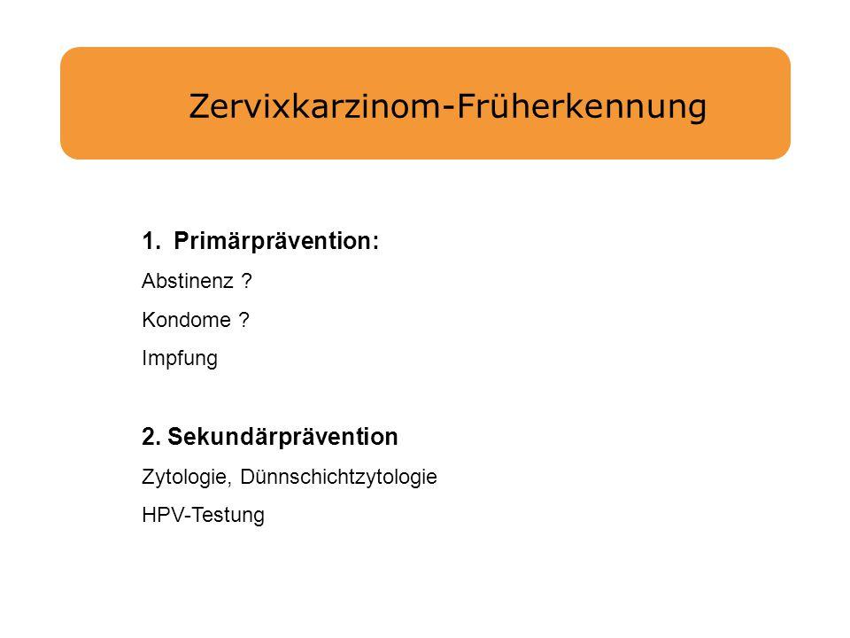 Zervixkarzinom-Früherkennung 1.Primärprävention: Abstinenz ? Kondome ? Impfung 2. Sekundärprävention Zytologie, Dünnschichtzytologie HPV-Testung