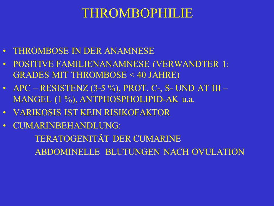 THROMBOPHILIE THROMBOSE IN DER ANAMNESE POSITIVE FAMILIENANAMNESE (VERWANDTER 1: GRADES MIT THROMBOSE < 40 JAHRE) APC – RESISTENZ (3-5 %), PROT. C-, S