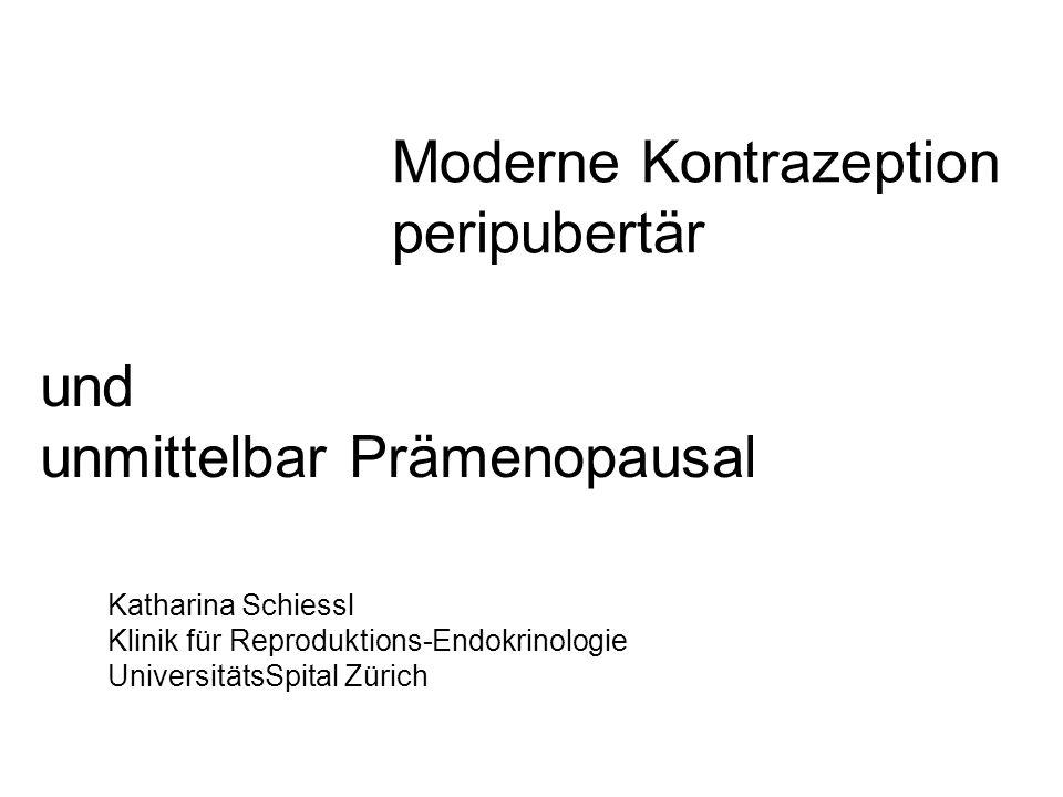 Moderne Kontrazeption peripubertär Katharina Schiessl Klinik für Reproduktions-Endokrinologie UniversitätsSpital Zürich und unmittelbar Prämenopausal