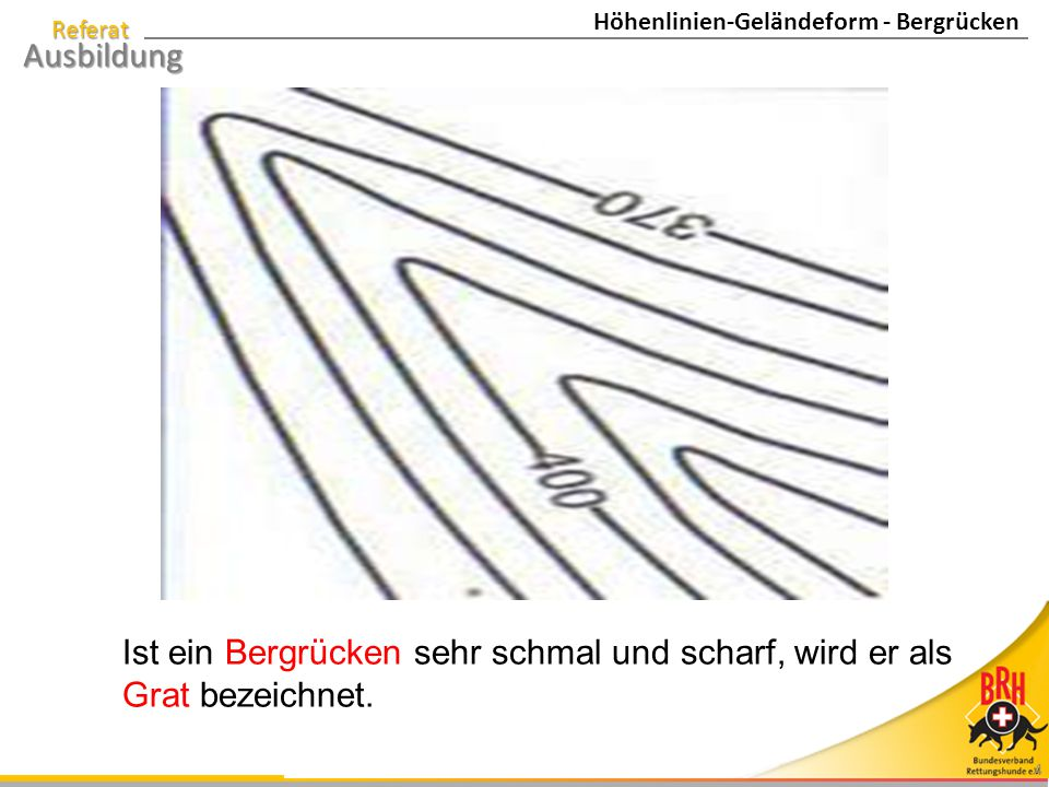 Referat Ausbildung 4 Ist ein Bergrücken sehr schmal und scharf, wird er als Grat bezeichnet. Höhenlinien-Geländeform - Bergrücken