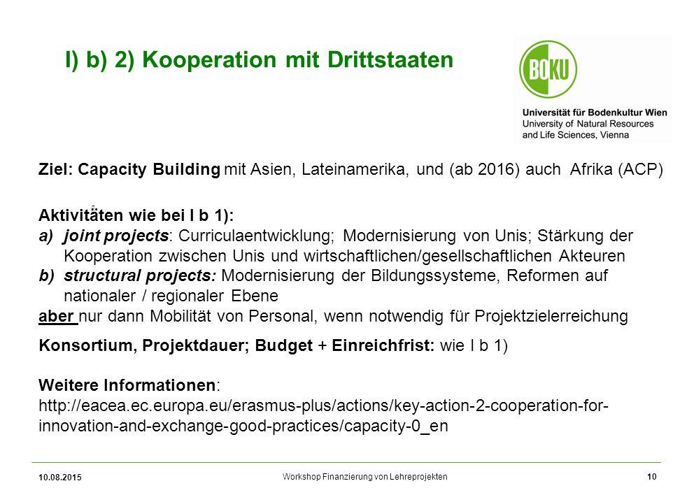 Workshop Finanzierung von Lehreprojekten 10.08.2015 10 I) b) 2) Kooperation mit Drittstaaten Ziel: Capacity Building mit Asien, Lateinamerika, und (ab