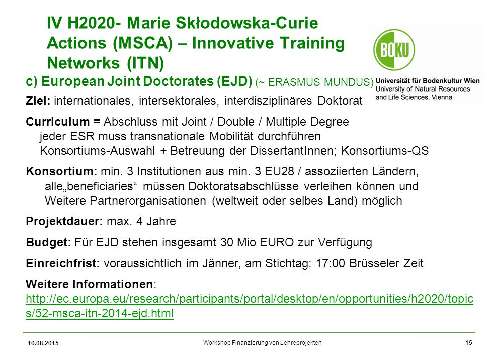 Workshop Finanzierung von Lehreprojekten 10.08.2015 15 IV H2020- Marie Skłodowska-Curie Actions (MSCA) – Innovative Training Networks (ITN) c) European Joint Doctorates (EJD) (~ ERASMUS MUNDUS) Ziel: internationales, intersektorales, interdisziplinäres Doktorat Curriculum = Abschluss mit Joint / Double / Multiple Degree jeder ESR muss transnationale Mobilität durchführen Konsortiums-Auswahl + Betreuung der DissertantInnen; Konsortiums-QS Konsortium: min.
