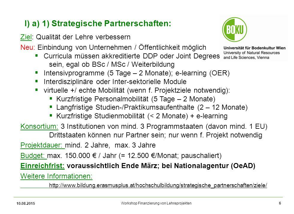 Workshop Finanzierung von Lehreprojekten 10.08.2015 6 I) a) 1) Strategische Partnerschaften: Ziel: Qualität der Lehre verbessern Neu: Einbindung von U
