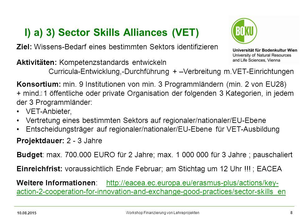 Workshop Finanzierung von Lehreprojekten 10.08.2015 8 I) a) 3) Sector Skills Alliances (VET) Ziel: Wissens-Bedarf eines bestimmten Sektors identifizie