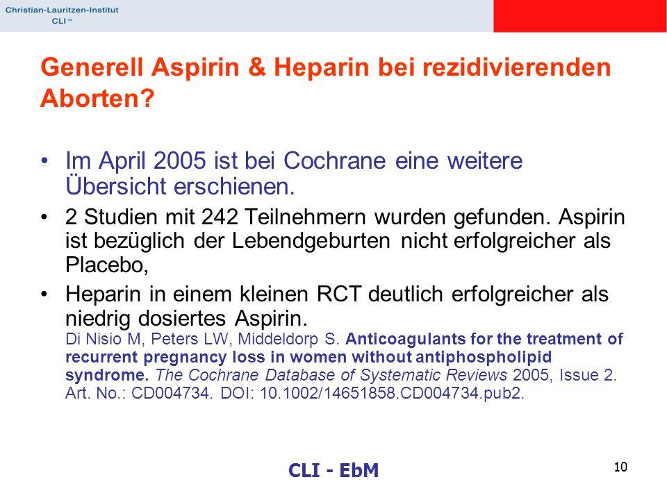 CLI - EbM 10 Generell Aspirin & Heparin bei rezidivierenden Aborten? Im April 2005 ist bei Cochrane eine weitere Übersicht erschienen. 2 Studien mit 2