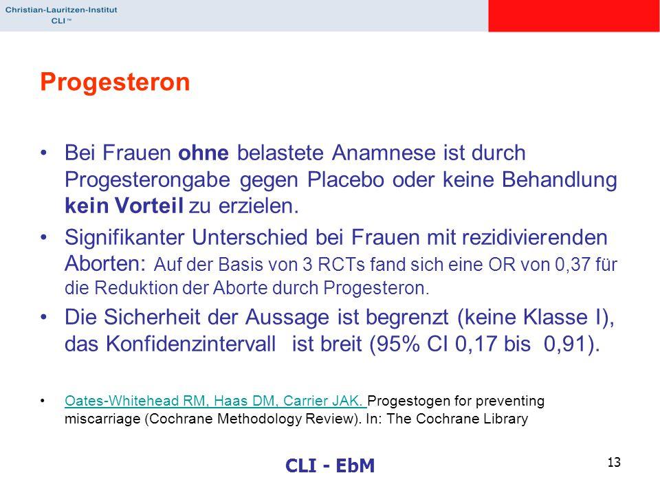 CLI - EbM 13 Progesteron Bei Frauen ohne belastete Anamnese ist durch Progesterongabe gegen Placebo oder keine Behandlung kein Vorteil zu erzielen. Si