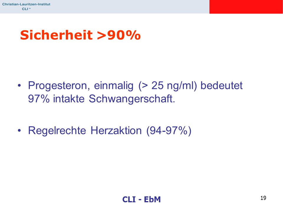 CLI - EbM 19 Sicherheit >90% Progesteron, einmalig (> 25 ng/ml) bedeutet 97% intakte Schwangerschaft. Regelrechte Herzaktion (94-97%)